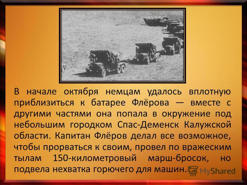 В начале октября немцам удалось вплотную приблизиться к батарее Флёрова вместе с другими частями она попала в окружение под небольшим городком Спас-Деменск Калужской области. Капитан Флёров делал все возможное, чтобы прорваться к своим, провел по вра