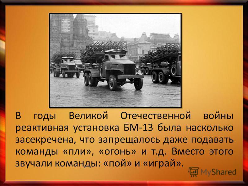 В годы Великой Отечественной войны реактивная установка БМ-13 была насколько засекречена, что запрещалось даже подавать команды «пли», «огонь» и т.д. Вместо этого звучали команды: «пой» и «играй».
