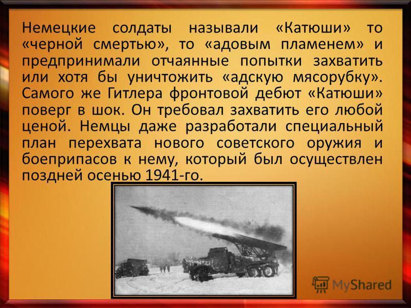 Немецкие солдаты называли «Катюши» то «черной смертью», то «адовым пламенем» и предпринимали отчаянные попытки захватить или хотя бы уничтожить «адскую мясорубку». Самого же Гитлера фронтовой дебют «Катюши» поверг в шок. Он требовал захватить его люб