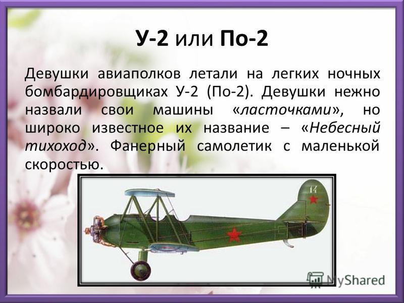 У-2 или По-2 Девушки авиаполков летали на легких ночных бомбардировщиках У-2 (По-2). Девушки нежно назвали свои машины «ласточками», но широко известное их название – «Небесный тихоход». Фанерный самолетик с маленькой скоростью.