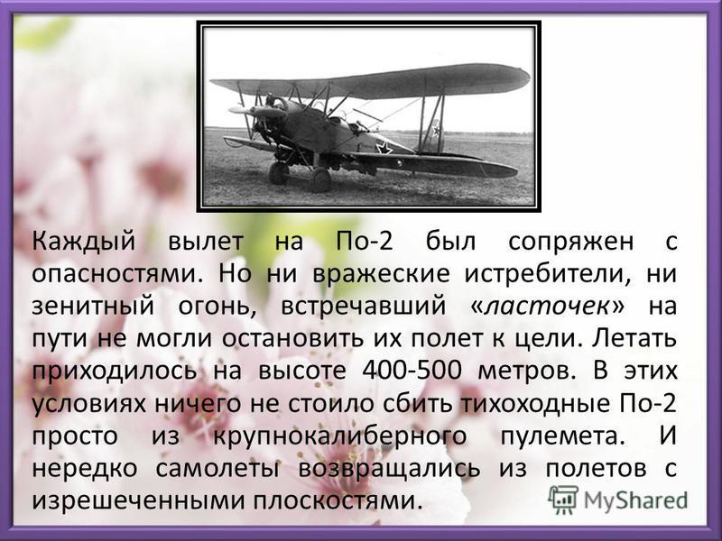 Каждый вылет на По-2 был сопряжен с опасностями. Но ни вражеские истребители, ни зенитный огонь, встречавший «ласточек» на пути не могли остановить их полет к цели. Летать приходилось на высоте 400-500 метров. В этих условиях ничего не стоило сбить т