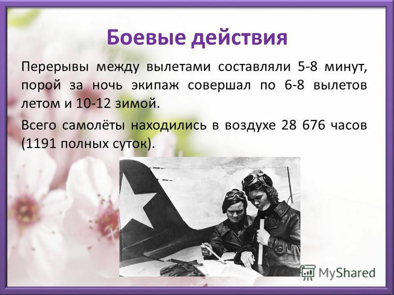 Боевые действия Перерывы между вылетами составляли 5-8 минут, порой за ночь экипаж совершал по 6-8 вылетов летом и 10-12 зимой. Всего самолёты находились в воздухе 28 676 часов (1191 полных суток).