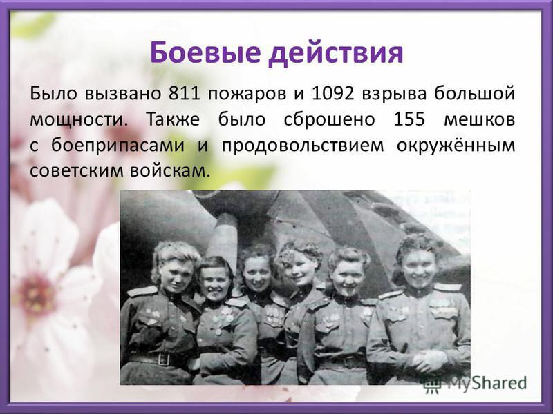 Боевые действия Было вызвано 811 пожаров и 1092 взрыва большой мощности. Также было сброшено 155 мешков с боеприпасами и продовольствием окружённым советским войскам.