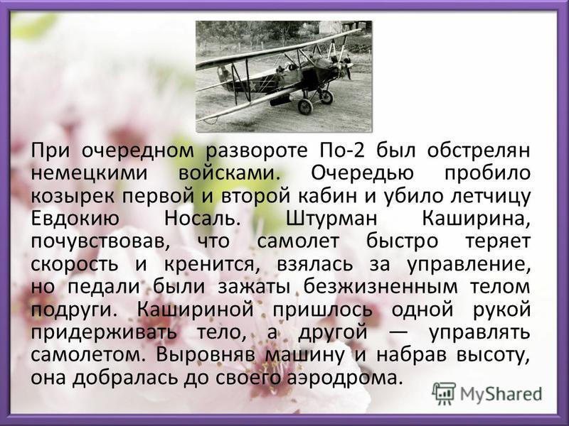 При очередном развороте По-2 был обстрелян немецкими войсками. Очередью пробило козырек первой и второй кабин и убило летчицу Евдокию Носаль. Штурман Каширина, почувствовав, что самолет быстро теряет скорость и кренится, взялась за управление, но пед