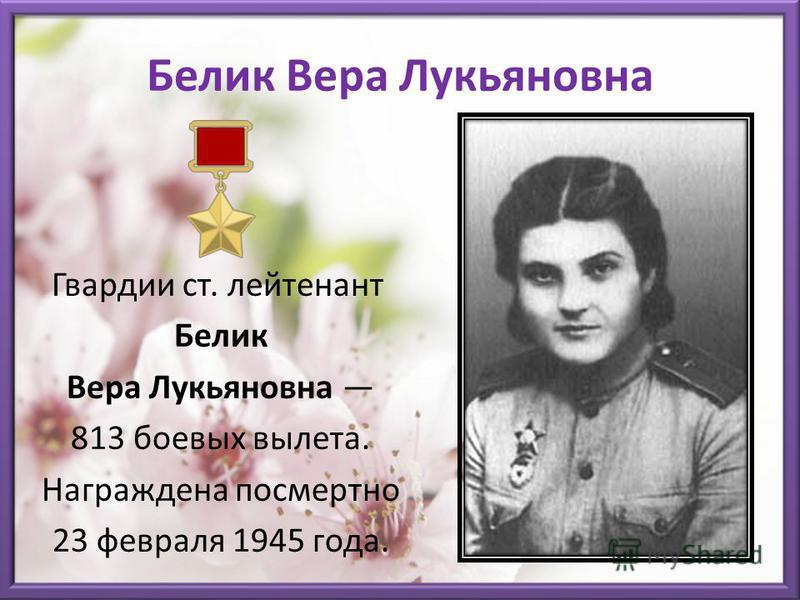 Белик Вера Лукьяновна Гвардии ст. лейтенант Белик Вера Лукьяновна 813 боевых вылета. Награждена посмертно 23 февраля 1945 года.