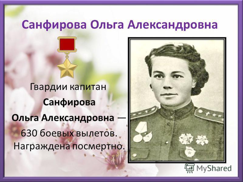 Санфирова Ольга Александровна Гвардии капитан Санфирова Ольга Александровна 630 боевых вылетов. Награждена посмертно.