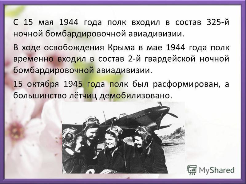 С 15 мая 1944 года полк входил в состав 325-й ночной бомбардировочной авиадивизии. В ходе освобождения Крыма в мае 1944 года полк временно входил в состав 2-й гвардейской ночной бомбардировочной авиадивизии. 15 октября 1945 года полк был расформирова