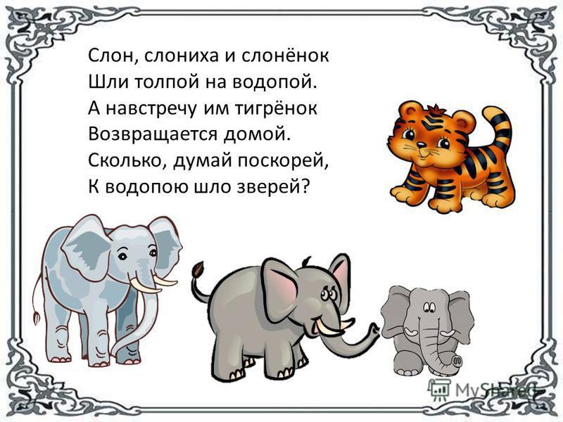 Слон, слониха и слонёнок Шли толпой на водопой. А навстречу им тигрёнок Возвращается домой. Сколько, думай поскорей, К водопою шло зверей?