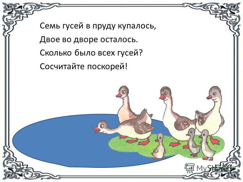 Семь гусей в пруду купалось, Двое во дворе осталось. Сколько было всех гусей? Сосчитайте поскорей!