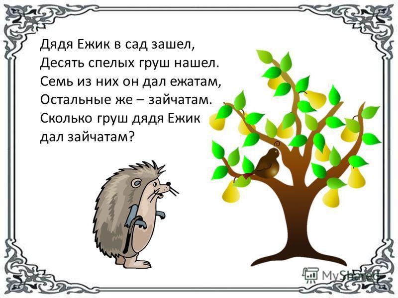 Дядя Ежик в сад зашел, Десять спелых груш нашел. Семь из них он дал ежатам, Остальные же – зайчатам. Сколько груш дядя Ежик дал зайчатам?