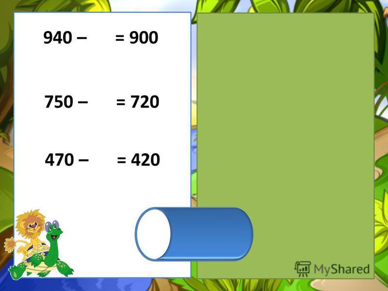 470 – 50 = 420 750 – 30 = 720 940 – 40 = 900
