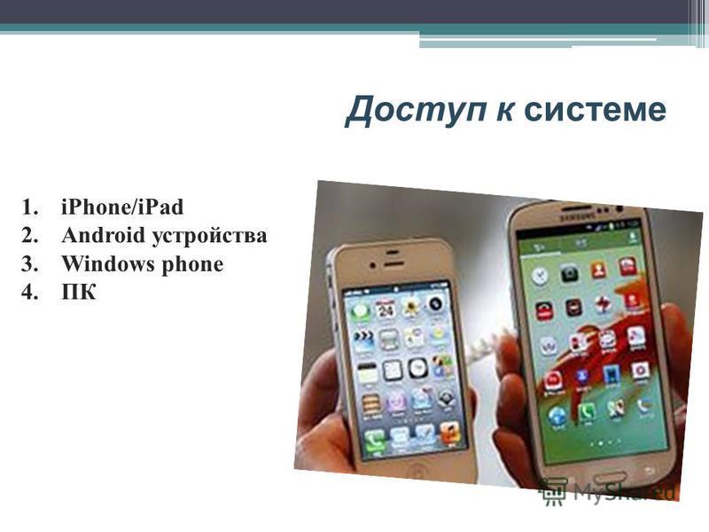 Доступ к системе 1.iPhone/iPad 2. Android устройства 3. Windows phone 4.ПК