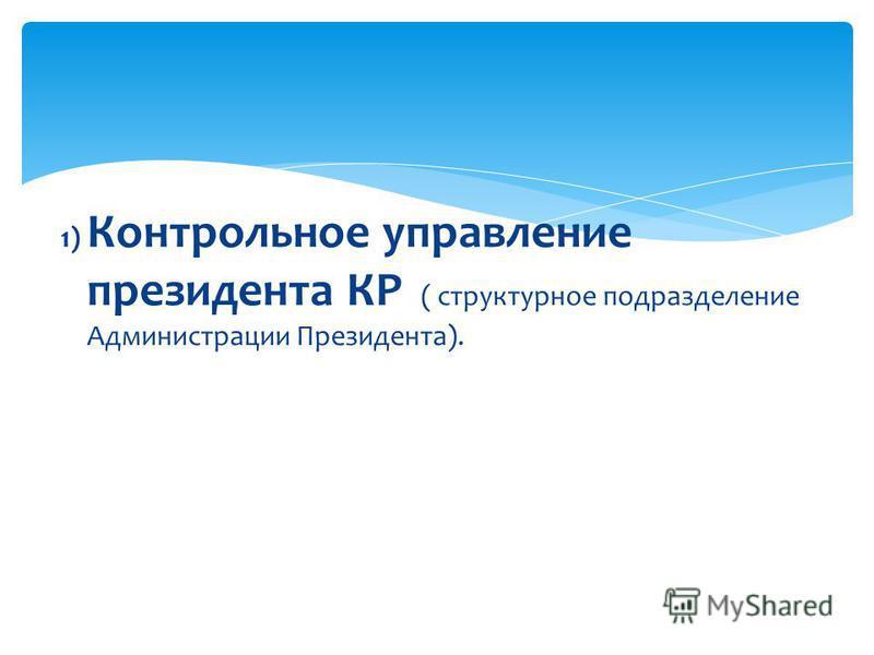 1) Контрольное управление президента КР ( структурное подразделение Администрации Президента).