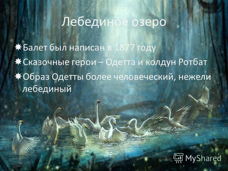 Лебединое озеро Балет был написан в 1877 году Сказочные герои – Одетта и колдун Ротбат Образ Одетты более человеческий, нежели лебединый