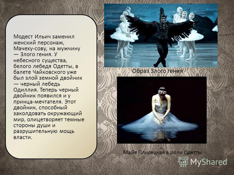 Образ Злого гения Модест Ильич заменил женский персонаж, Мачеху-сову, на мужчину Злого гения. У небесного существа, белого лебедя Одетты, в балете Чайковского уже был злой земной двойник черный лебедь Одиллия. Теперь черный двойник появился и у принц