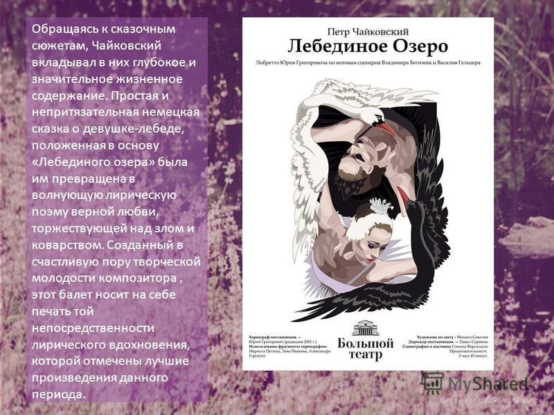 Обращаясь к сказочным сюжетам, Чайковский вкладывал в них глубокое и значительное жизненное содержание. Простая и непритязательная немецкая сказка о девушке-лебеде, положенная в основу «Лебединого озера» была им превращена в волнующую лирическую поэм