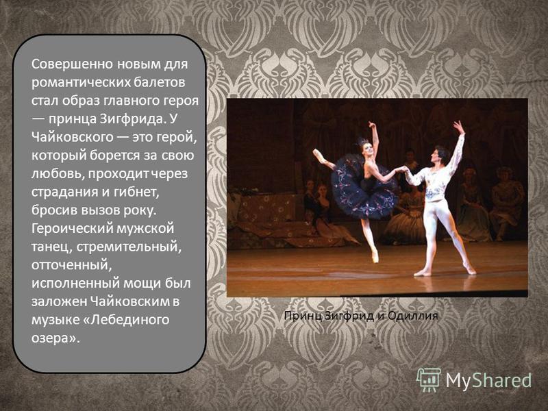 Принц Зигфрид и Одиллия Совершенно новым для романтических балетов стал образ главного героя принца Зигфрида. У Чайковского это герой, который борется за свою любовь, проходит через страдания и гибнет, бросив вызов року. Героический мужской танец, ст