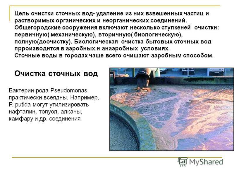 Цель очистки сточных вод- удаление из них взвешенных частиц и растворимых органических и неорганических соединений. Общегородские сооружения включают несколько ступкеней очистки: первичную( механическую), вторичную( биологическую), полную(доочистку).