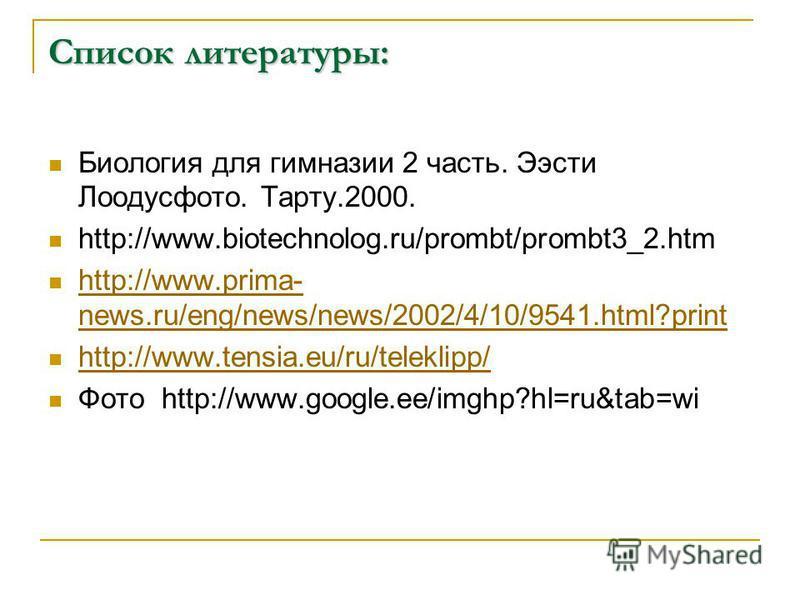 Список литературы: Биология для гимназии 2 часть. Ээсти Лоодусфото. Тарту.2000. http://www.biotechnolog.ru/prombt/prombt3_2. htm http://www.prima- news.ru/eng/news/news/2002/4/10/9541.html?print http://www.prima- news.ru/eng/news/news/2002/4/10/9541.