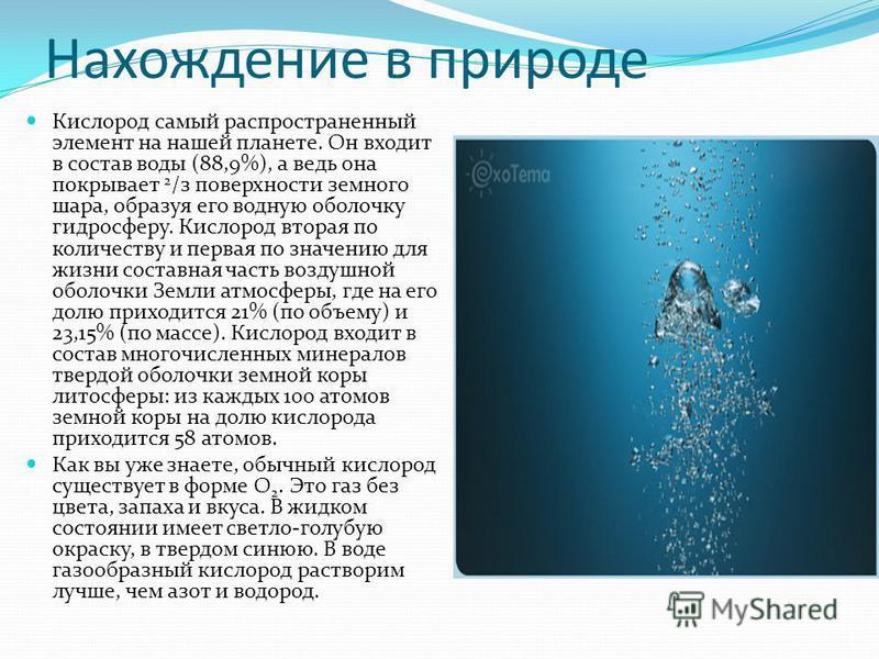 Нахождение в природе Кислород самый распространенный элемент на нашей планете. Он входит в состав воды (88,9%), а ведь она покрывает 2 /з поверхности земного шара, образуя его водную оболочку гидросферу. Кислород вторая по количеству и первая по знач