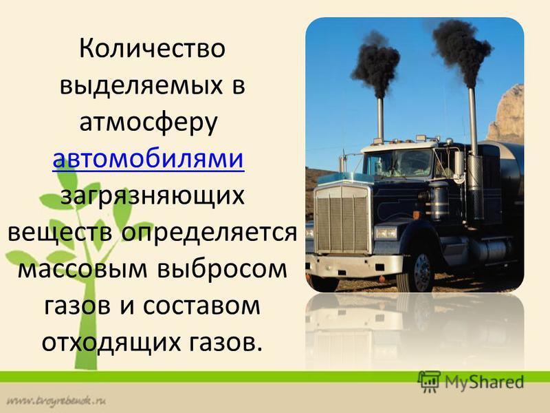 Количество выделяемых в атмосферу автомобилями загрязняющих веществ определяется массовым выбросом газов и составом отходящих газов. автомобилями