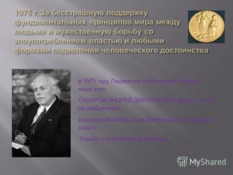 в 1975 году Лауреатом Нобелевской премии мира стал САХАРОВ АНДРЕЙ ДМИТРИЕВИЧ физик, но не за изобретение водородной бомбы, а за бесстрашную поддержку мира и борьбу с тоталитарной властью.