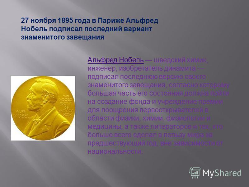 27 ноября 1895 года в Париже Альфред Нобель подписал последний вариант знаменитого завещания Альфред Нобель Альфред Нобель шведский химик, инженер, изобретатель динамита подписал последнюю версию своего знаменитого завещания, согласно которому больша