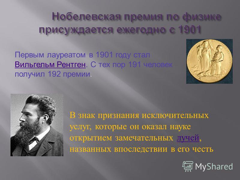 Первым лауреатом в 1901 году стал Вильгельм Рентген. С тех пор 191 человек получил 192 премии. Вильгельм Рентген В знак признания исключительных услуг, которые он оказал науке открытием замечательных лучей, названных впоследствии в его честь лучей
