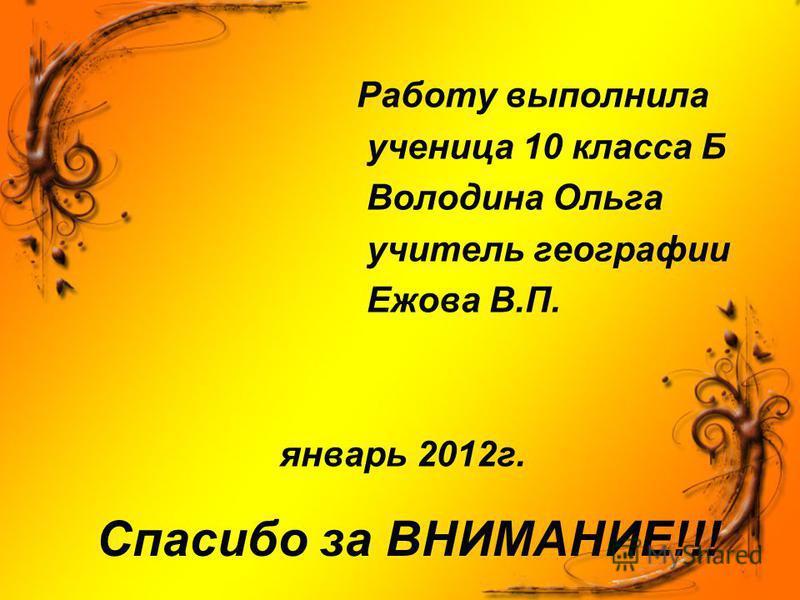 Спасибо за ВНИМАНИЕ!!! Работу выполнила ученица 10 класса Б Володина Ольга учитель географии Ежова В.П. январь 2012 г.