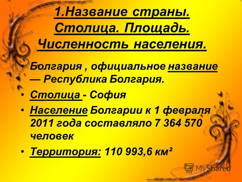 1. Название страны. Столица. Площадь. Численность населения. Болгария, официальное название Республика Болгария. Столица - София Население Болгарии к 1 февраля 2011 года составляло 7 364 570 человек Территория: 110 993,6 км²