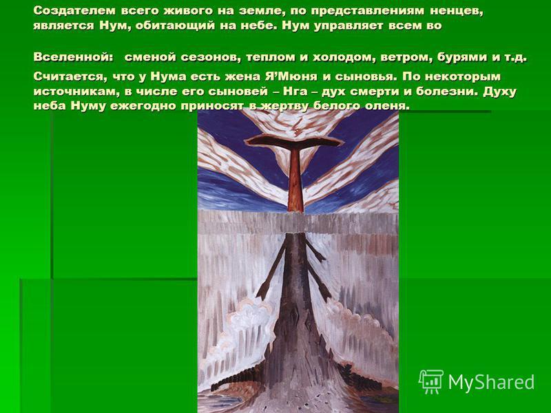 Создателем всего живого на земле, по представлениям ненцев, является Нум, обитающий на небе. Нум управляет всем во Вселенной: сменой сезонов, теплом и холодом, ветром, бурями и т.д. Считается, что у Нума есть жена ЯМюня и сыновья. По некоторым источн