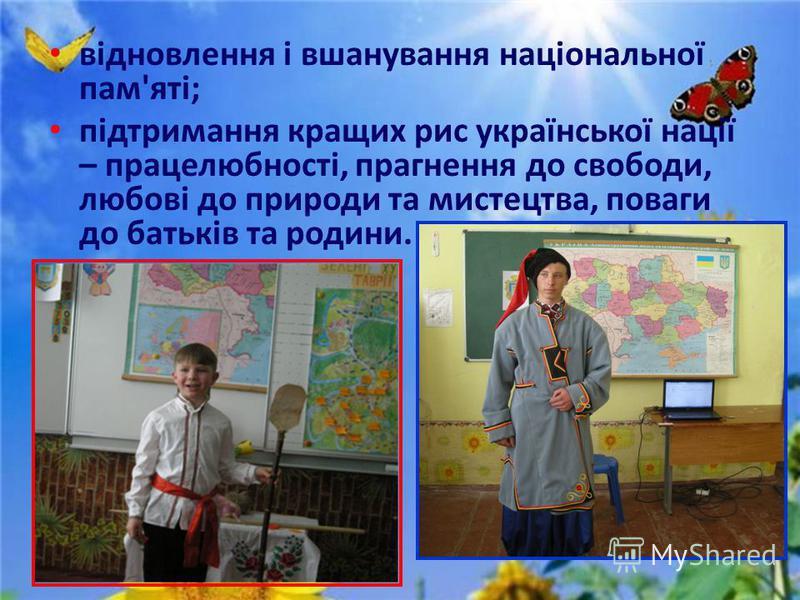 відновлення і вшанування національної пам'яті; підтримання кращих рис української нації – працелюбності, прагнення до свободи, любові до природи та мистецтва, поваги до батьків та родини.