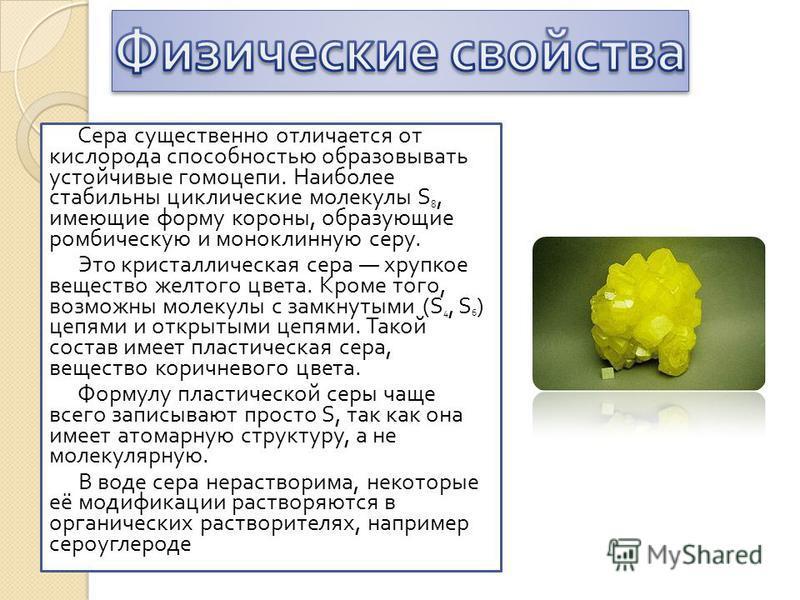 Сера существенно отличается от кислорода способностью образовывать устойчивые гомо цепи. Наиболее стабильны циклические молекулы S 8, имеющие форму короны, образующие ромбическую и моноклинную серу. Это кристаллическая сера хрупкое вещество желтого ц
