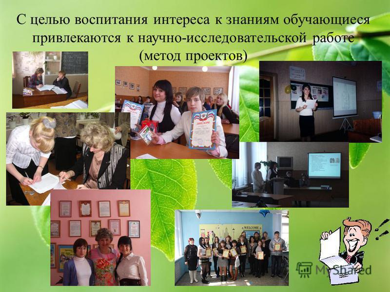 С целью воспитания интереса к знаниям обучающиеся привлекаются к научно-исследовательской работе (метод проектов)