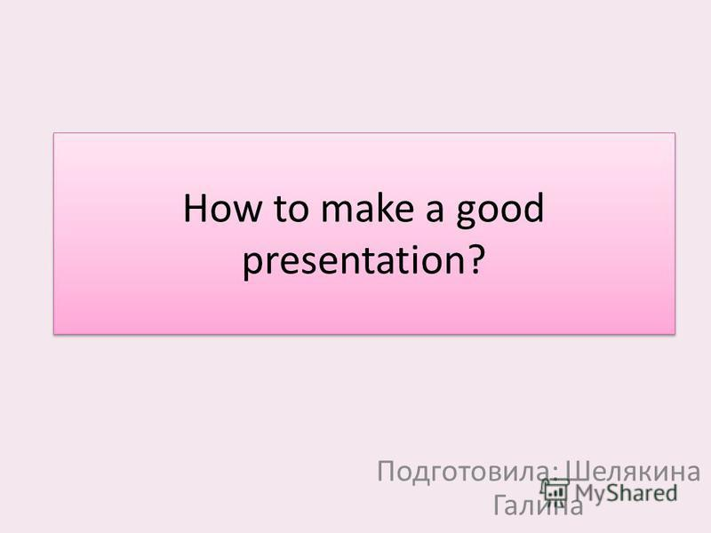 How to make a good presentation? Подготовила: Шелякина Галина
