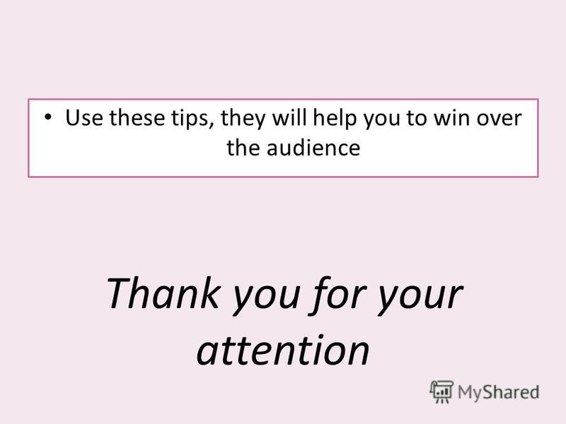 Use these tips, they will help you to win over the audience Thank you for your attention