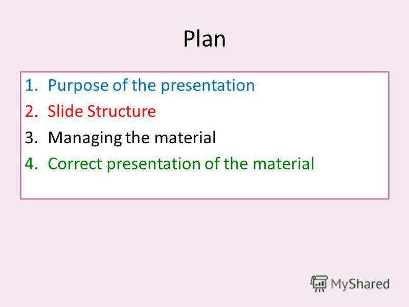 Plan 1.Purpose of the presentation 2.Slide Structure 3.Managing the material 4.Correct presentation of the material