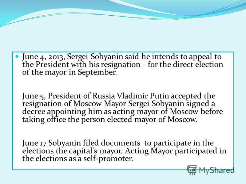 June 4, 2013, Sergei Sobyanin said he intends to appeal to the President with his resignation - for the direct election of the mayor in September. June 5, President of Russia Vladimir Putin accepted the resignation of Moscow Mayor Sergei Sobyanin sig