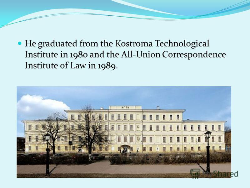 He graduated from the Kostroma Technological Institute in 1980 and the All-Union Correspondence Institute of Law in 1989.
