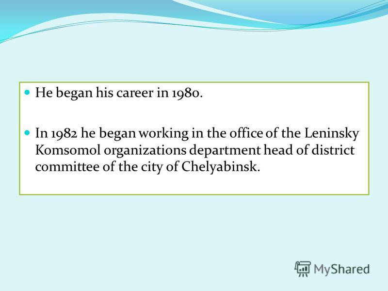 He began his career in 1980. In 1982 he began working in the office of the Leninsky Komsomol organizations department head of district committee of the city of Chelyabinsk.