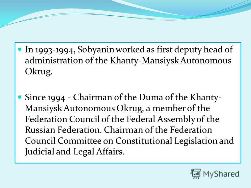 In 1993-1994, Sobyanin worked as first deputy head of administration of the Khanty-Mansiysk Autonomous Okrug. Since 1994 - Chairman of the Duma of the Khanty- Mansiysk Autonomous Okrug, a member of the Federation Council of the Federal Assembly of th