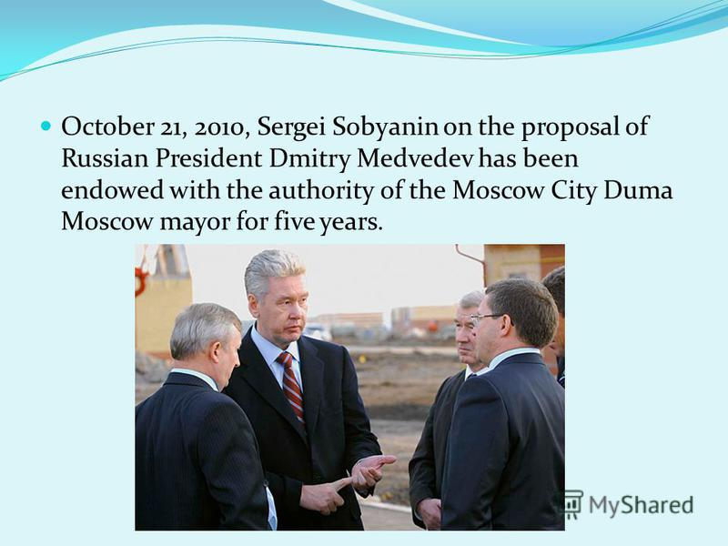 October 21, 2010, Sergei Sobyanin on the proposal of Russian President Dmitry Medvedev has been endowed with the authority of the Moscow City Duma Moscow mayor for five years.