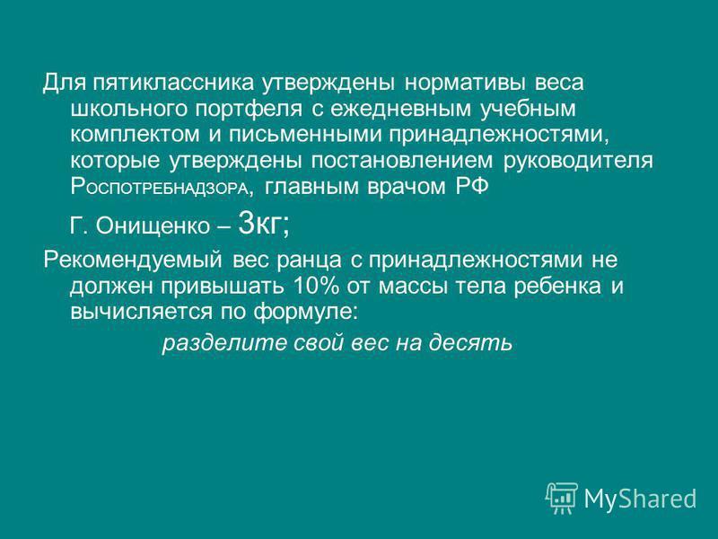 Для пятиклассника утверждены нормативы веса школьного портфеля с ежедневным учебным комплектом и письменными принадлежностями, которые утверждены постановлением руководителя Р ОСПОТРЕБНАДЗОРА, главным врачом РФ Г. Онищенко – 3 кг; Рекомендуемый вес р