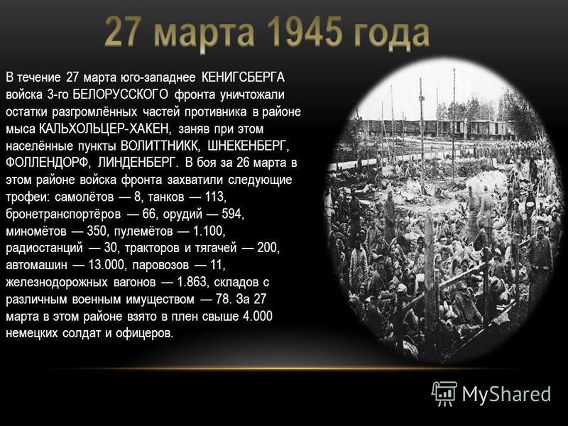 В течение 27 марта юго-западнее КЕНИГСБЕРГА войска 3-го БЕЛОРУССКОГО фронта уничтожали остатки разгромлённых частей противника в районе мыса КАЛЬХОЛЬЦЕР-ХАКЕН, заняв при этом населённые пункты ВОЛИТТНИКК, ШНЕКЕНБЕРГ, ФОЛЛЕНДОРФ, ЛИНДЕНБЕРГ. В боя за