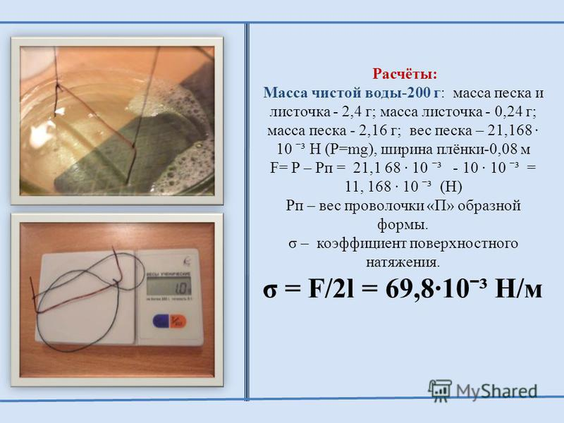 Расчёты: Масса чистой воды-200 г: масса песка и листочка - 2,4 г; масса листочка - 0,24 г; масса песка - 2,16 г; вес песка – 21,168 · 10 ˉ³ Н (P=mg), ширина плёнки-0,08 м F= P – Pп = 21,1 68 · 10 ˉ³ - 10 · 10 ˉ³ = 11, 168 · 10 ˉ³ (Н) Pп – вес проволо