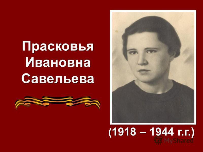 Прасковья Ивановна Савельева ( 1918 – 1944 г.г.)