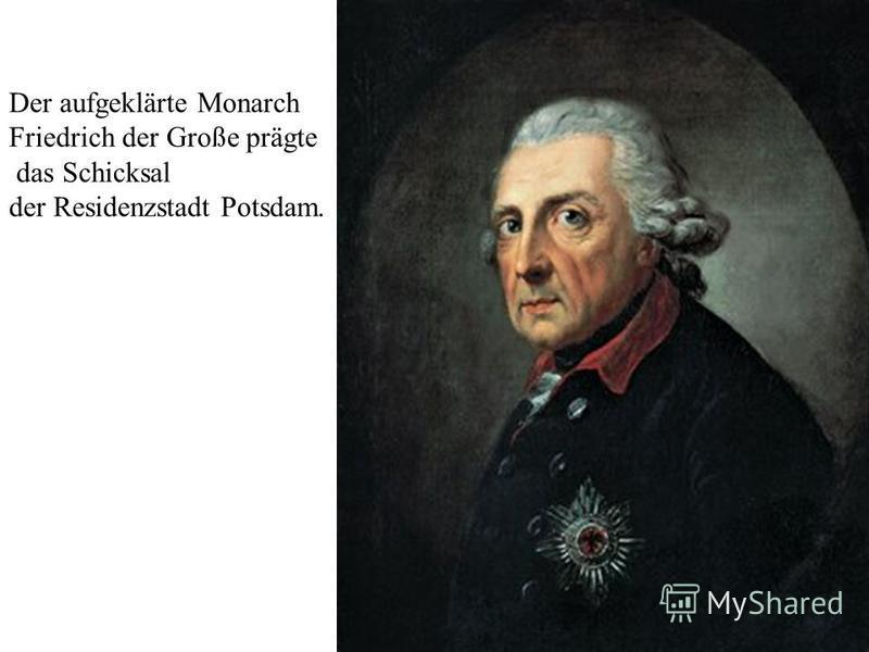 Der aufgeklärte Monarch Friedrich der Große prägte das Schicksal der Residenzstadt Potsdam.