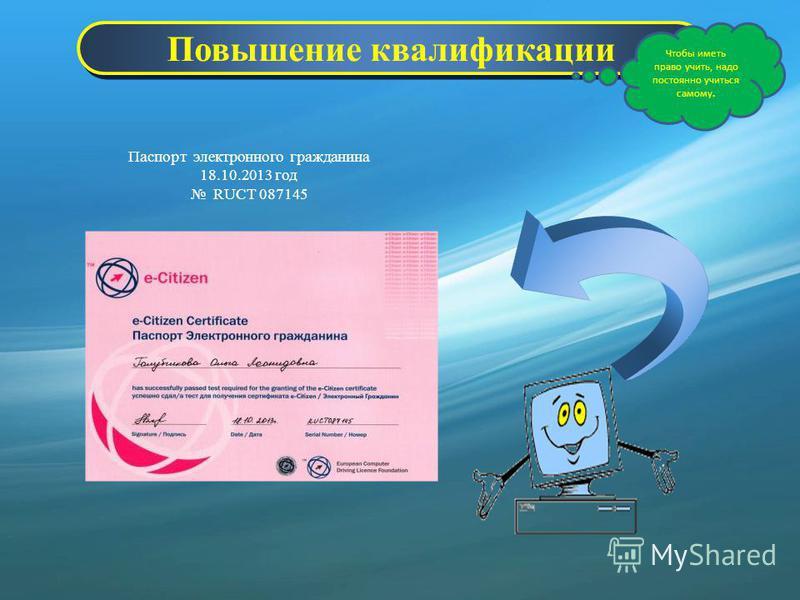 Повышение квалификации Чтобы иметь право учить, надо постоянно учиться самому. Паспорт электронного гражданина 18.10.2013 год RUCT 087145