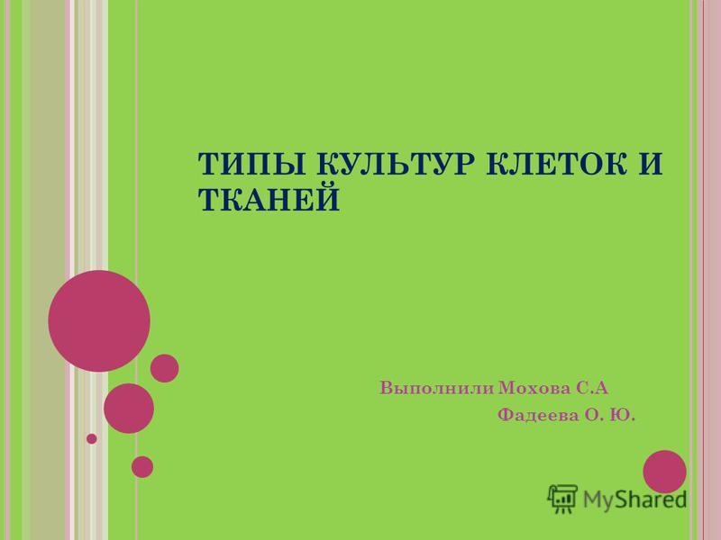 ТИПЫ КУЛЬТУР КЛЕТОК И ТКАНЕЙ Выполнили Мохова С.А Фадеева О. Ю.