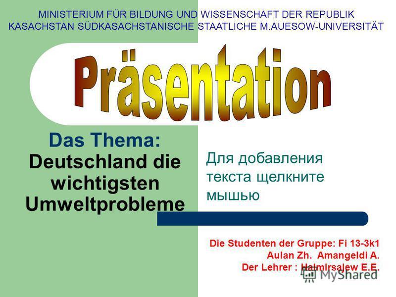 Для добавления текста щелкните мышью Das Thema: Deutschland die wichtigsten Umweltprobleme MINISTERIUM FÜR BILDUNG UND WISSENSCHAFT DER REPUBLIK KASACHSTAN SÜDKASACHSTANISCHE STAATLICHE M.AUESOW-UNIVERSITÄT Die Studenten der Gruppe: Fi 13-3k1 Aulan Z